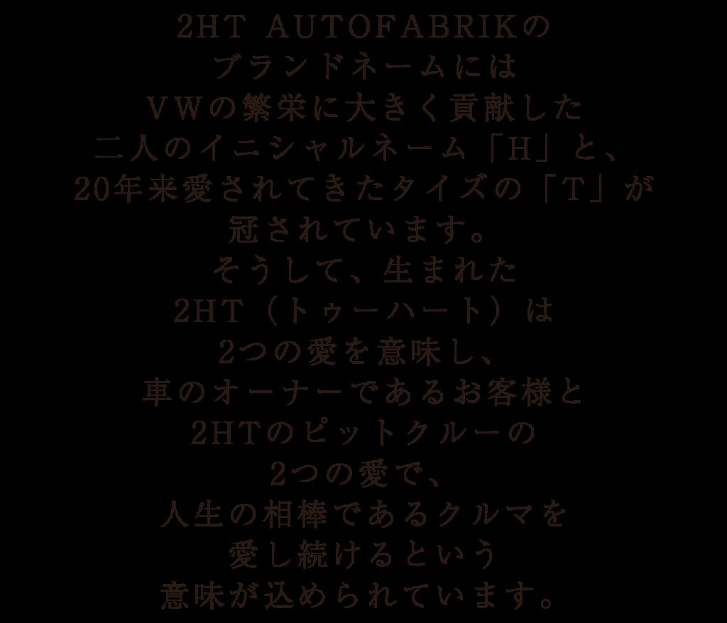 2HT AUTOFABRIKのブランドネームにはVWの繁栄に大きく貢献した二人のイニシャルネーム「H」と、20年来愛されてきたタイズの「T」が 冠されています。そうして、生まれた2HT(トゥーハート)は2つの愛を意味し、車のオーナーであるお客様と2HTのピットクルーの2つの愛で、人生の相棒であるクルマを愛し続けるという意味が込められています。